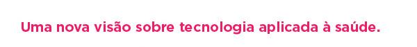 Uma nova visão sobre tecnologia aplicada à saúde.